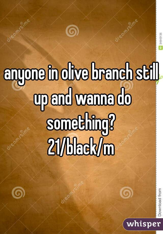 anyone in olive branch still up and wanna do something?  21/black/m