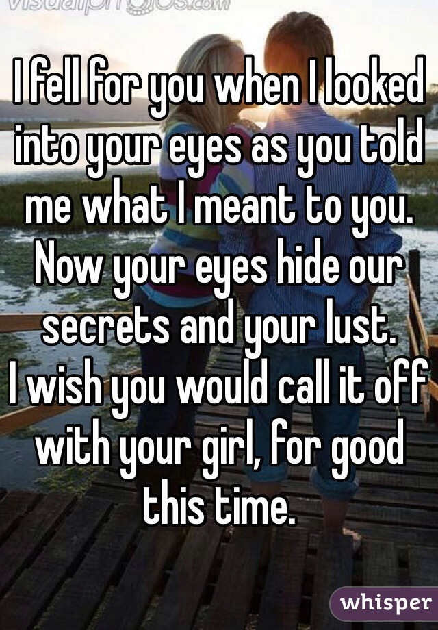 I fell for you when I looked into your eyes as you told me what I meant to you. Now your eyes hide our secrets and your lust.  I wish you would call it off with your girl, for good this time.