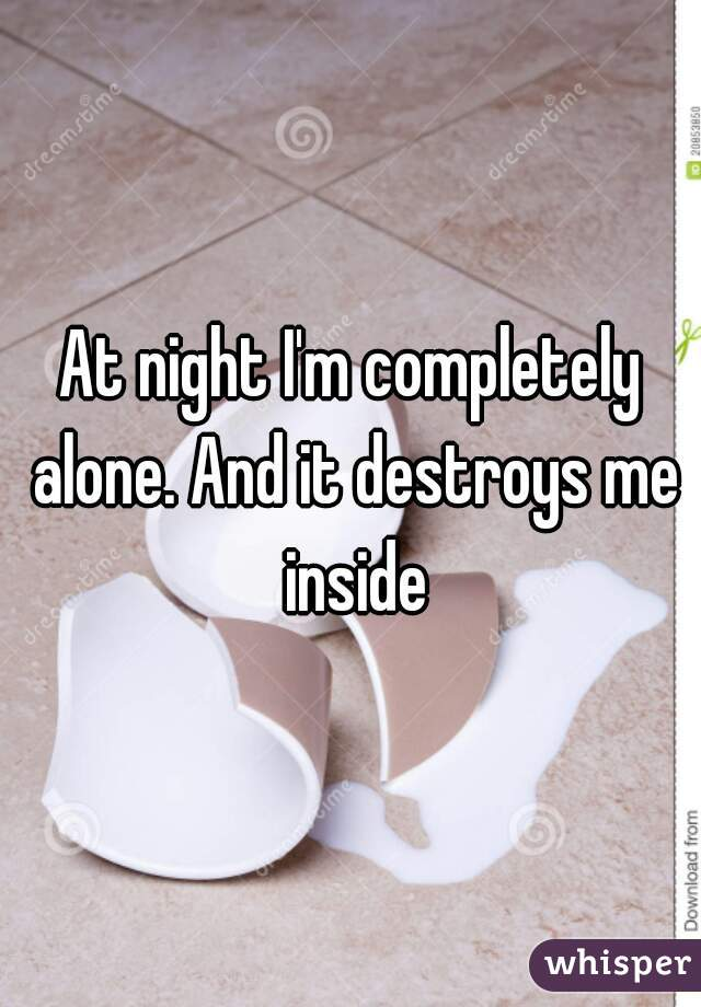 At night I'm completely alone. And it destroys me inside