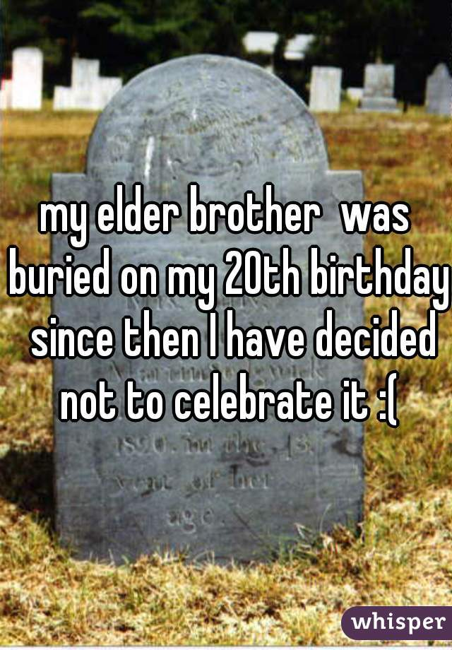 my elder brother  was buried on my 20th birthday  since then I have decided not to celebrate it :(
