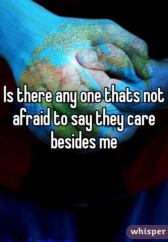 Is there any one thats not afraid to say they care besides me