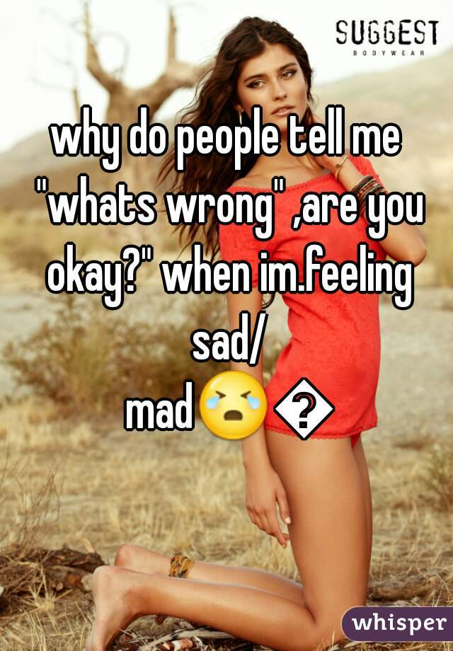 "why do people tell me ""whats wrong"" ,are you okay?"" when im.feeling sad/ mad😭😑"