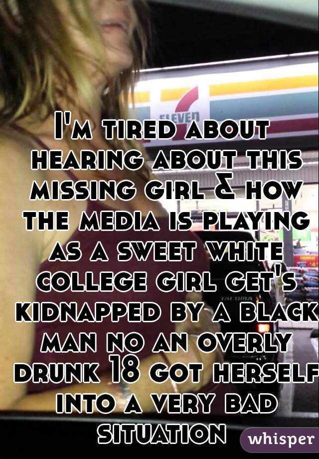 I'm tired about hearing about this missing girl & how the media is playing as a sweet white college girl get's kidnapped by a black man no an overly drunk 18 got herself into a very bad situation