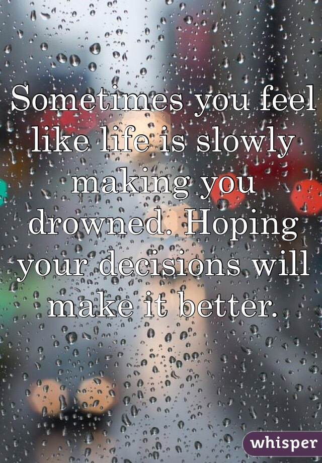 Sometimes you feel like life is slowly making you drowned. Hoping your decisions will make it better.
