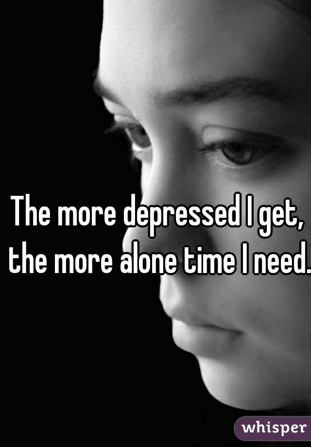 The more depressed I get, the more alone time I need.
