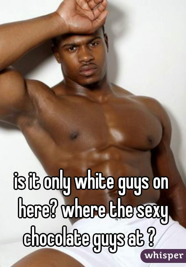 is it only white guys on here? where the sexy chocolate guys at ?