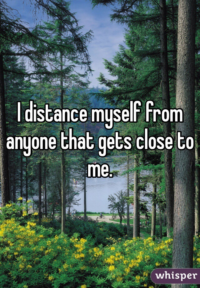 I distance myself from anyone that gets close to me.
