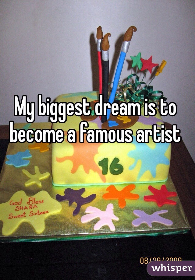 My biggest dream is to become a famous artist