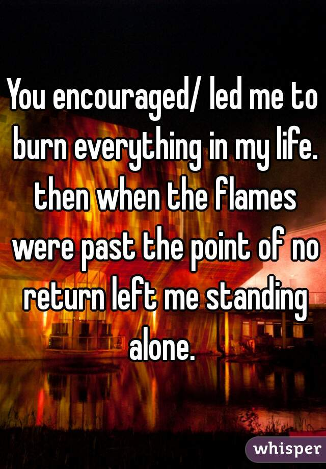 You encouraged/ led me to burn everything in my life. then when the flames were past the point of no return left me standing alone.