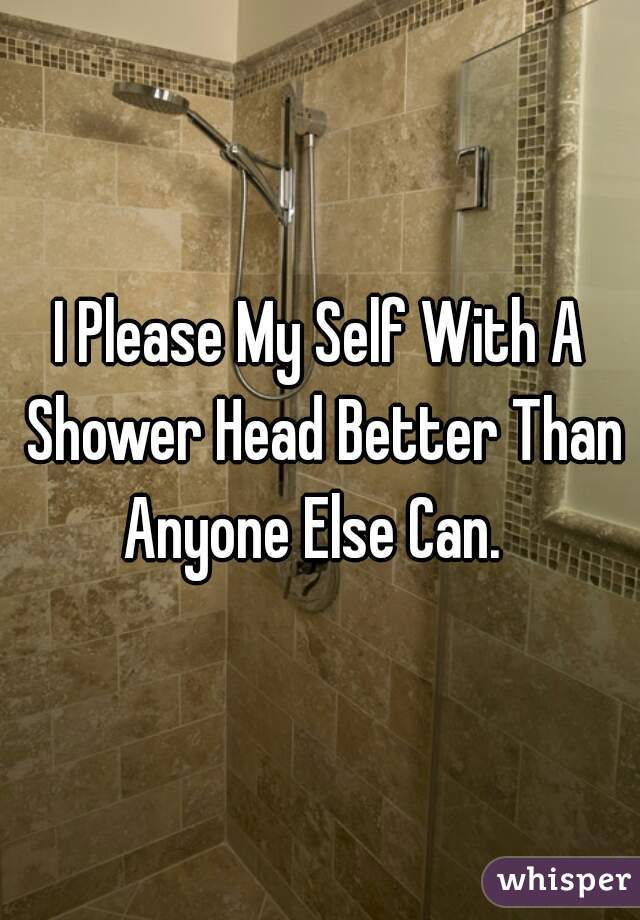I Please My Self With A Shower Head Better Than Anyone Else Can.