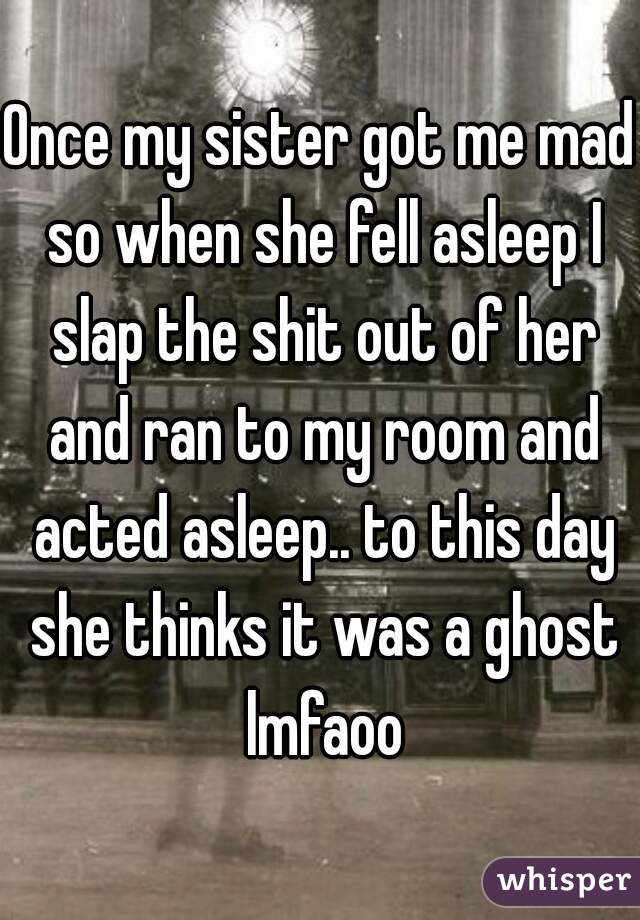 Once my sister got me mad so when she fell asleep I slap the shit out of her and ran to my room and acted asleep.. to this day she thinks it was a ghost lmfaoo