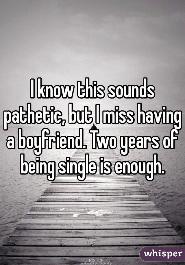 I know this sounds pathetic, but I miss having a boyfriend. Two years of being single is enough.