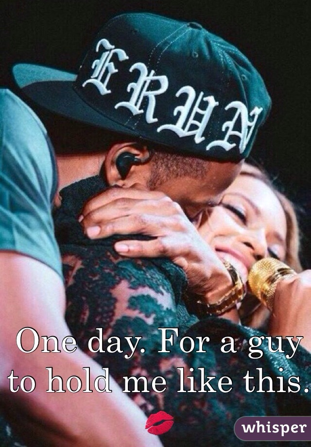 One day. For a guy to hold me like this. 💋