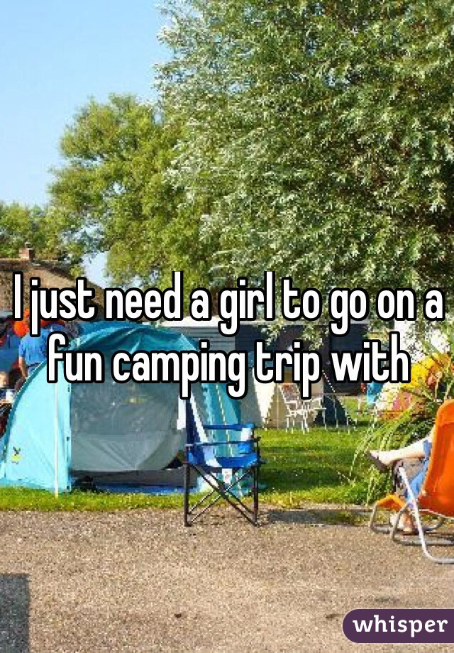 I just need a girl to go on a fun camping trip with