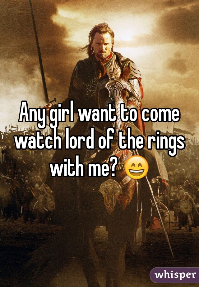 Any girl want to come watch lord of the rings with me? 😄
