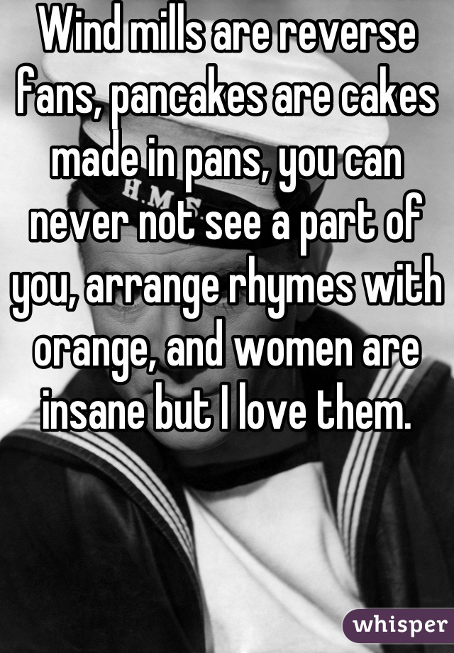 Wind mills are reverse fans, pancakes are cakes made in pans, you can never not see a part of you, arrange rhymes with orange, and women are insane but I love them.