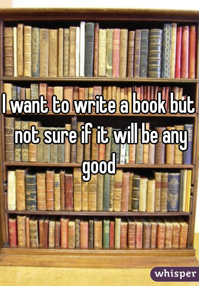 I want to write a book but not sure if it will be any good