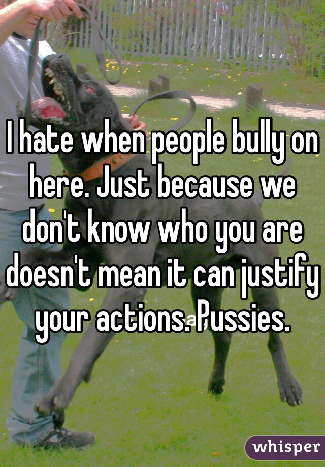 I hate when people bully on here. Just because we don't know who you are doesn't mean it can justify your actions. Pussies.