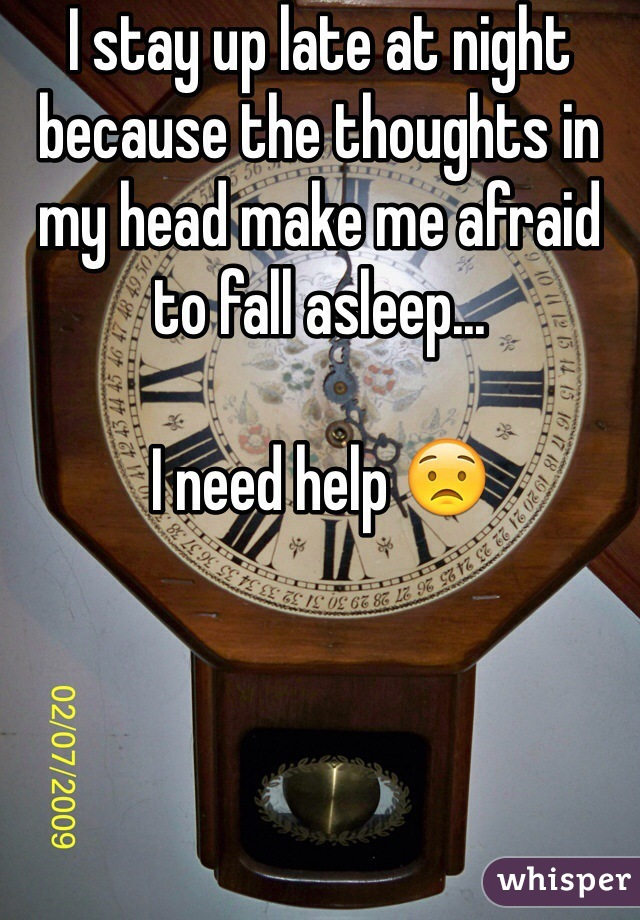 I stay up late at night because the thoughts in my head make me afraid to fall asleep...  I need help 😟