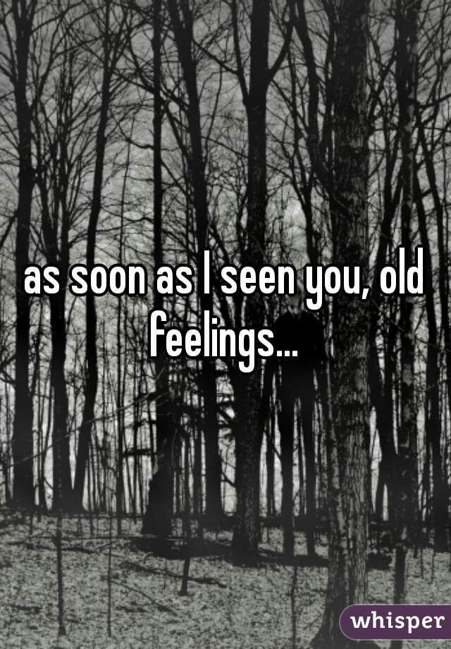 as soon as I seen you, old feelings...
