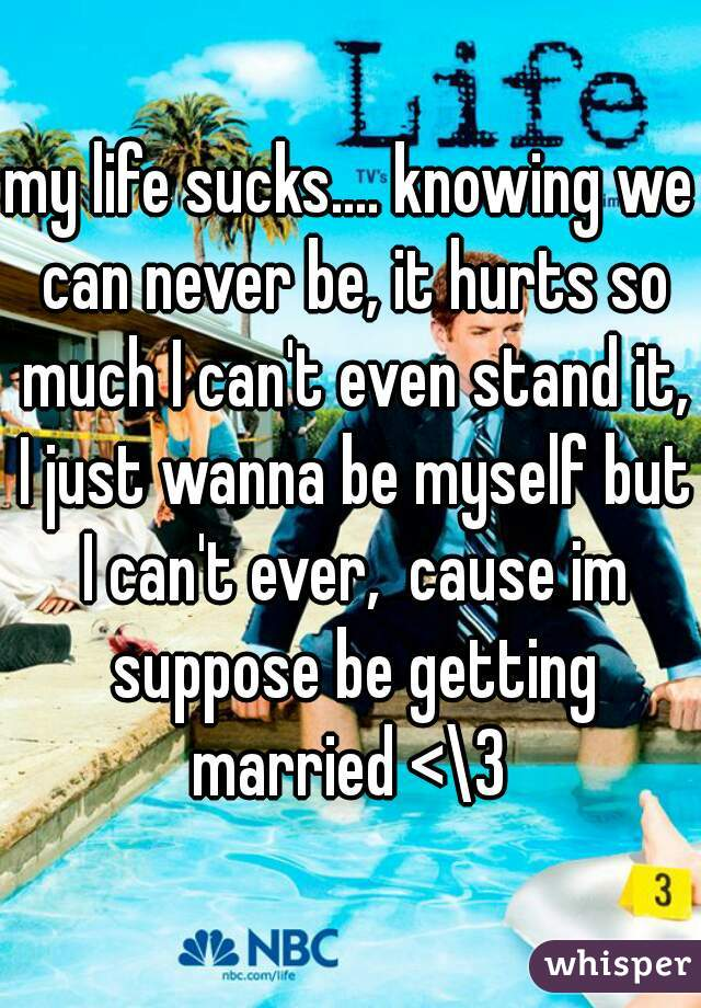 my life sucks.... knowing we can never be, it hurts so much I can't even stand it, I just wanna be myself but I can't ever,  cause im suppose be getting married <\3