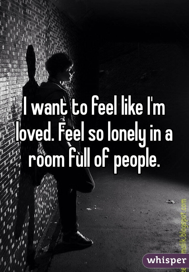 I want to feel like I'm loved. Feel so lonely in a room full of people.