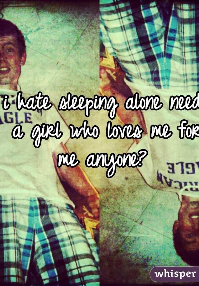 i hate sleeping alone need a girl who loves me for me anyone?
