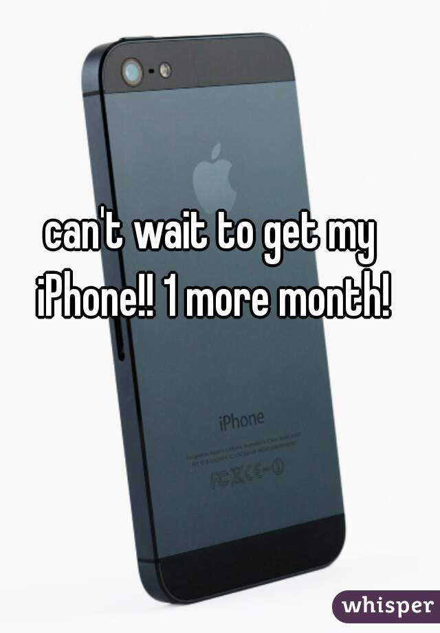can't wait to get my iPhone!! 1 more month!