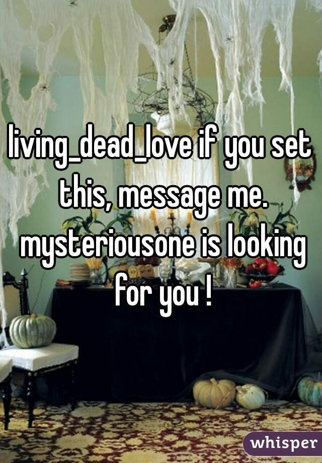 living_dead_love if you set this, message me. mysteriousone is looking for you !