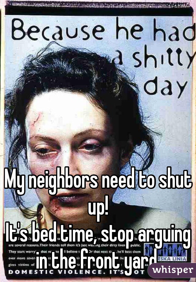 My neighbors need to shut up! It's bed time, stop arguing in the front yard.