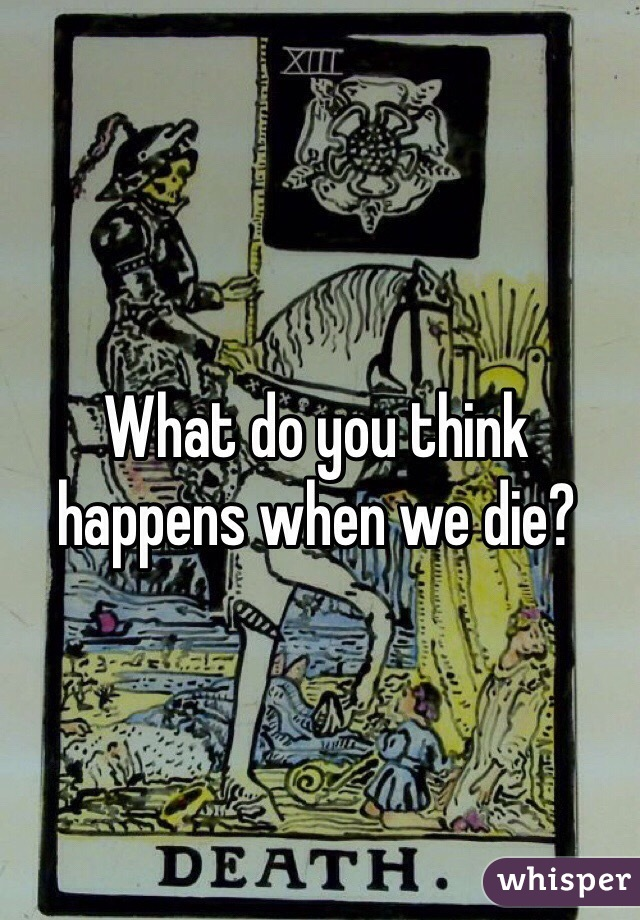 What do you think happens when we die?