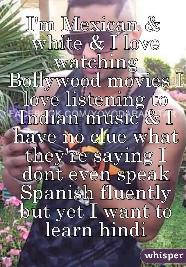 I'm Mexican & white & I love watching Bollywood movies I love listening to Indian music & I have no clue what they're saying I dont even speak Spanish fluently but yet I want to learn hindi