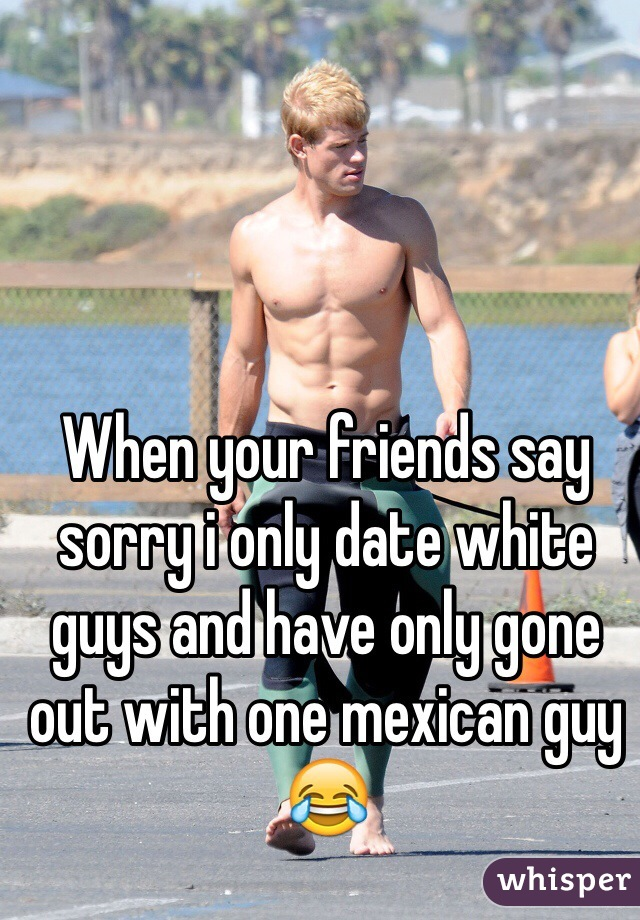 When your friends say sorry i only date white guys and have only gone out with one mexican guy 😂
