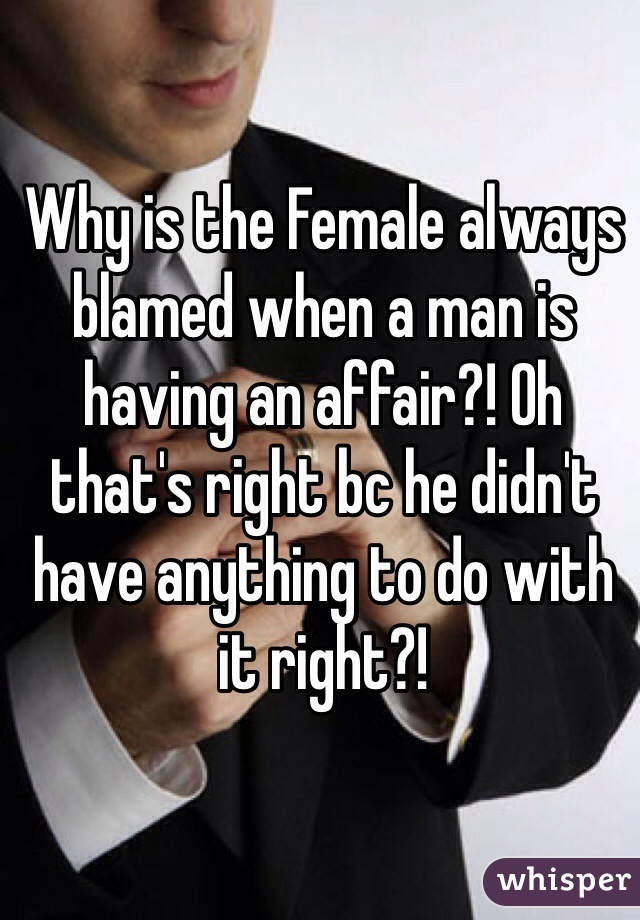 Why is the Female always blamed when a man is having an affair?! Oh that's right bc he didn't have anything to do with it right?!
