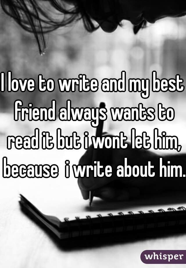 I love to write and my best friend always wants to read it but i wont let him, because  i write about him.