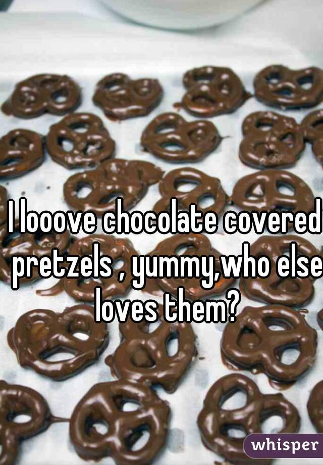 I looove chocolate covered pretzels , yummy,who else loves them?