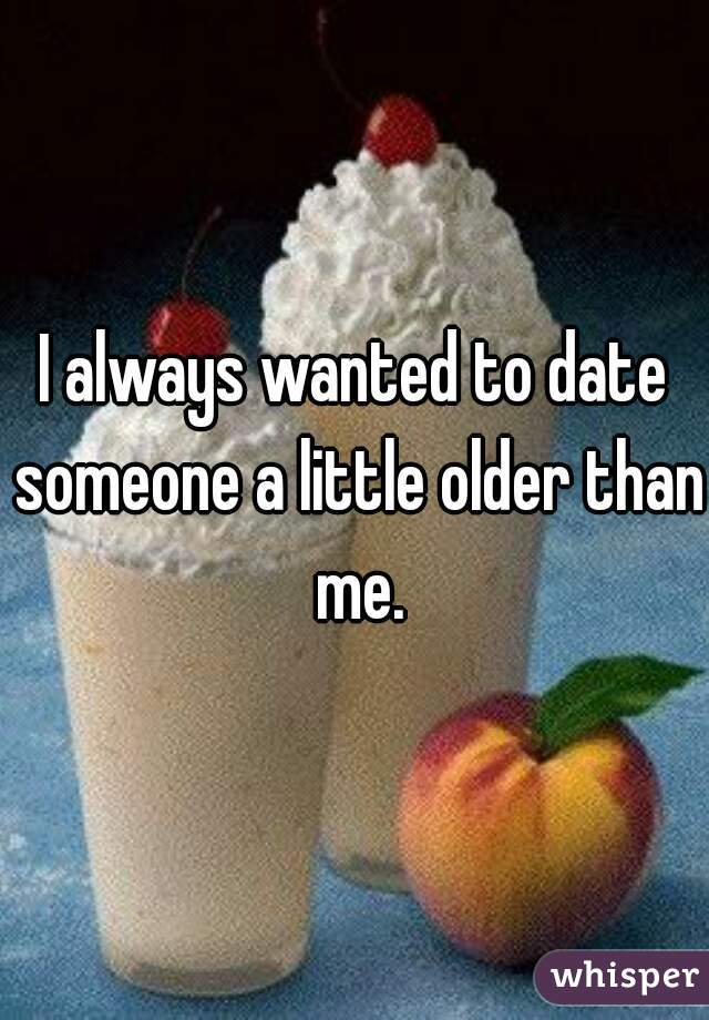 I always wanted to date someone a little older than me.