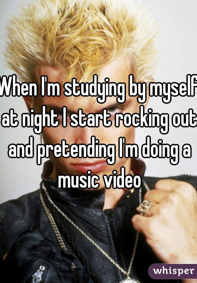 When I'm studying by myself at night I start rocking out and pretending I'm doing a music video