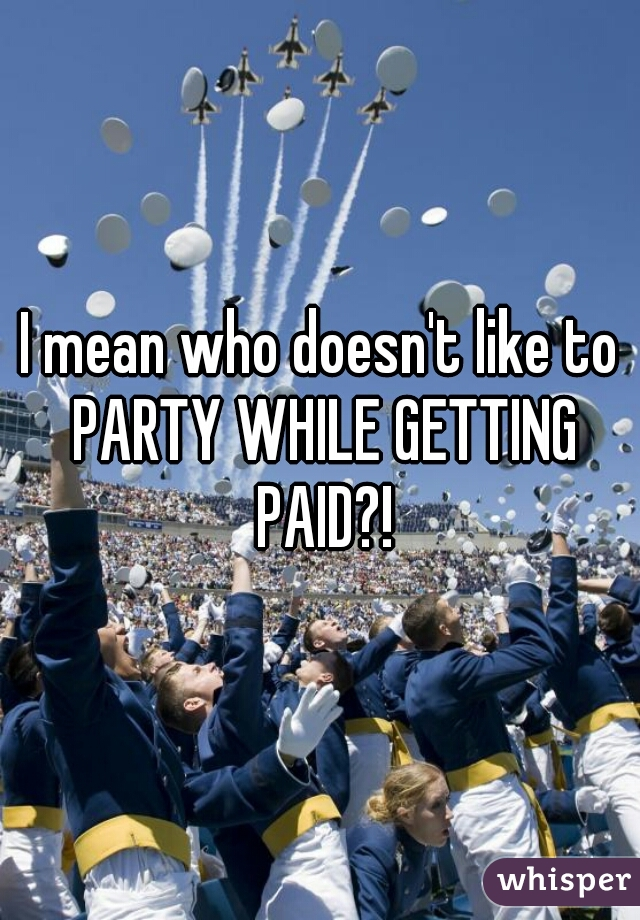 I mean who doesn't like to PARTY WHILE GETTING PAID?!