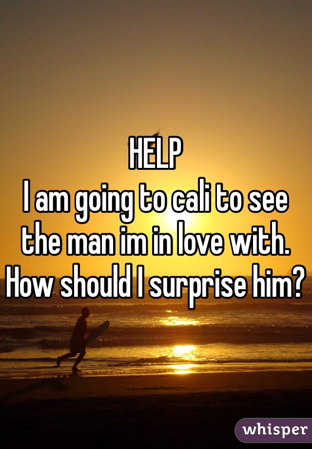 HELP I am going to cali to see the man im in love with.  How should I surprise him?