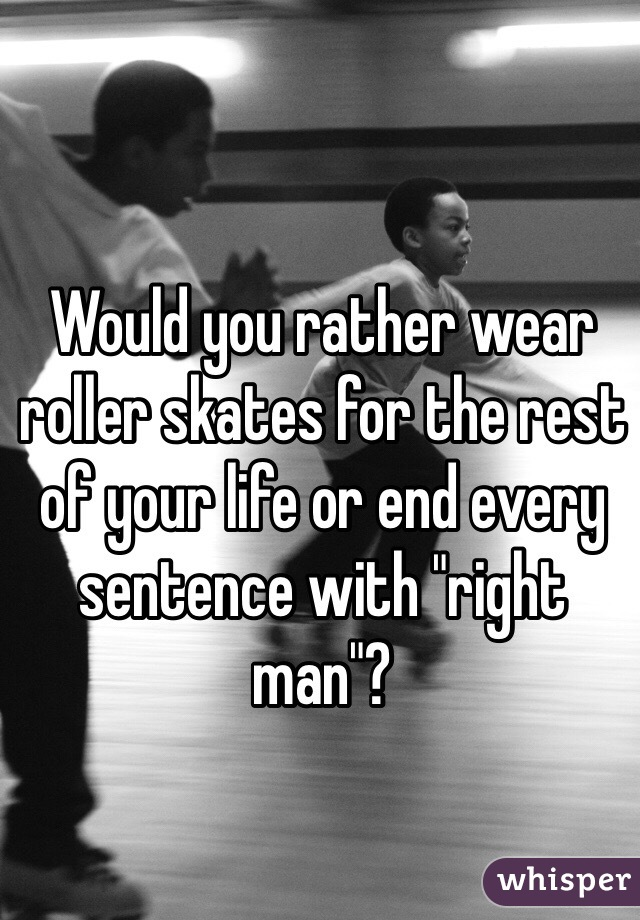 "Would you rather wear roller skates for the rest of your life or end every sentence with ""right man""?"
