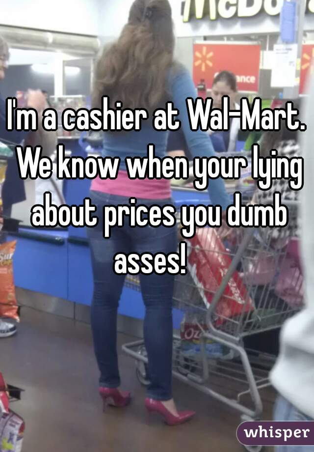 I'm a cashier at Wal-Mart. We know when your lying about prices you dumb asses!