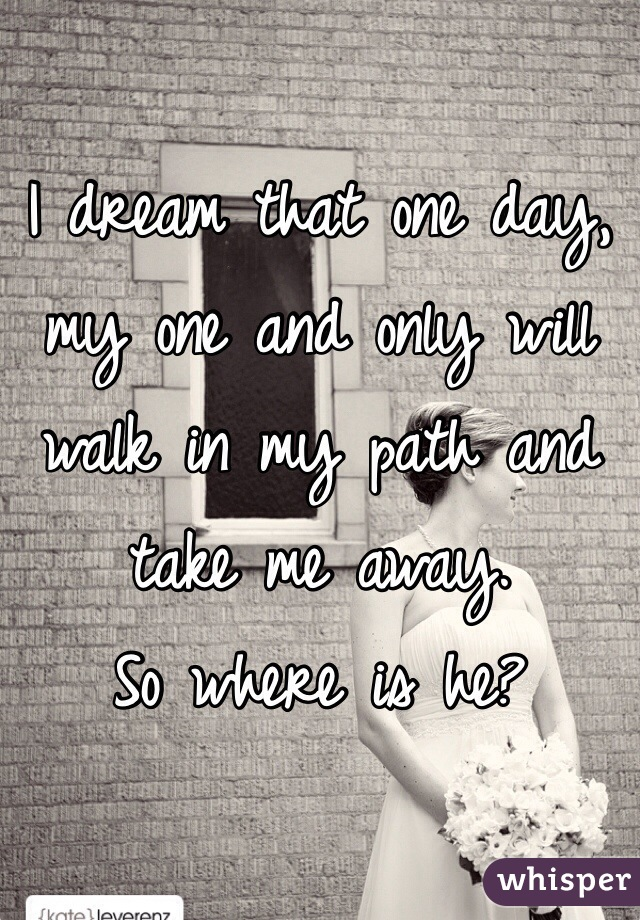 I dream that one day, my one and only will walk in my path and take me away.  So where is he?