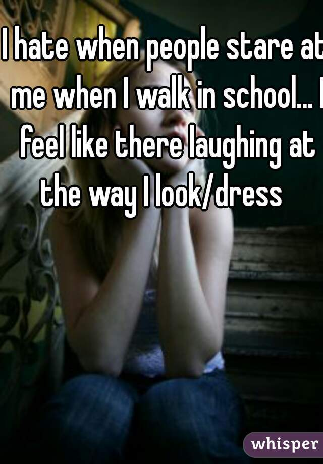 I hate when people stare at me when I walk in school... I feel like there laughing at the way I look/dress