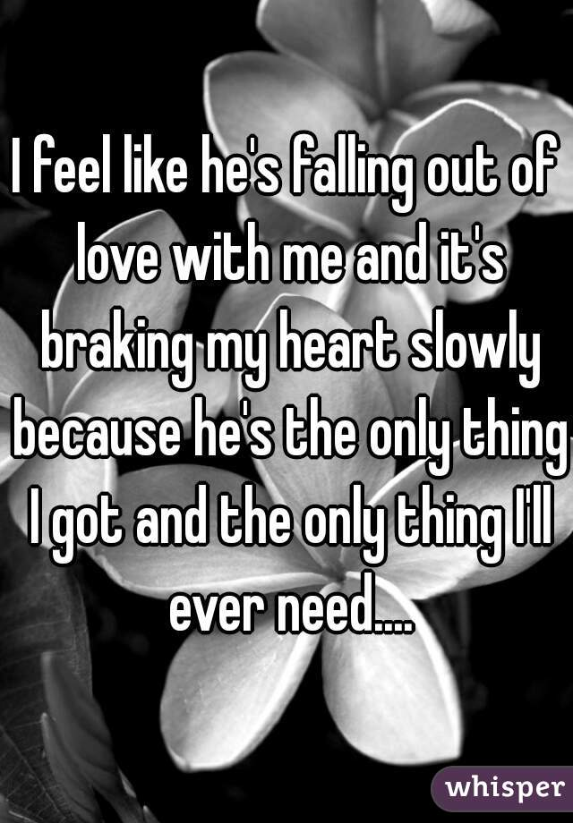I feel like he's falling out of love with me and it's braking my heart slowly because he's the only thing I got and the only thing I'll ever need....