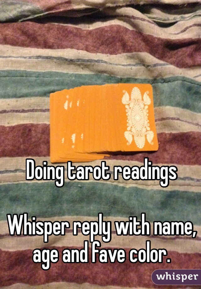 Doing tarot readings  Whisper reply with name, age and fave color.