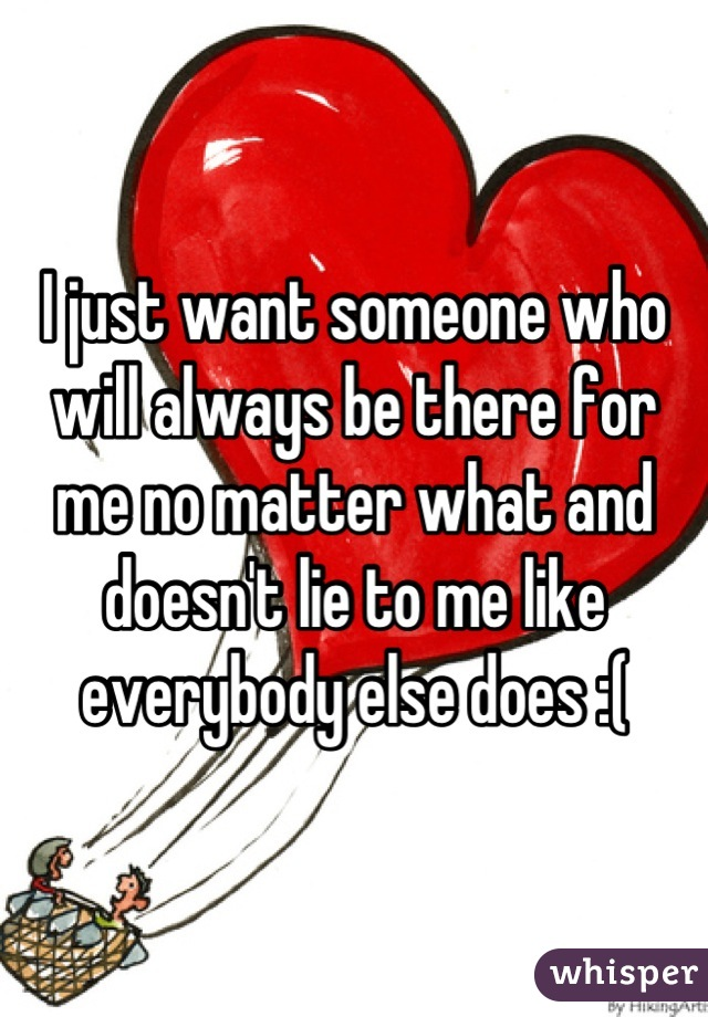I just want someone who will always be there for me no matter what and doesn't lie to me like everybody else does :(