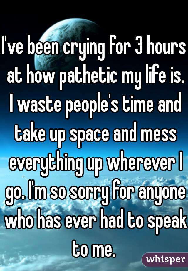 I've been crying for 3 hours at how pathetic my life is. I waste people's time and take up space and mess everything up wherever I go. I'm so sorry for anyone who has ever had to speak to me.