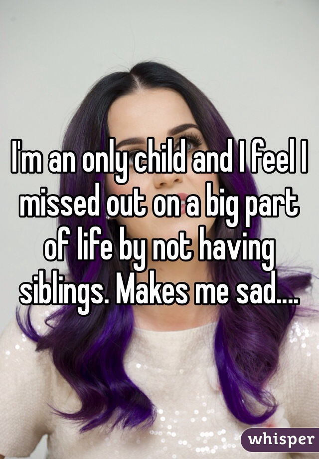 I'm an only child and I feel I missed out on a big part of life by not having siblings. Makes me sad....