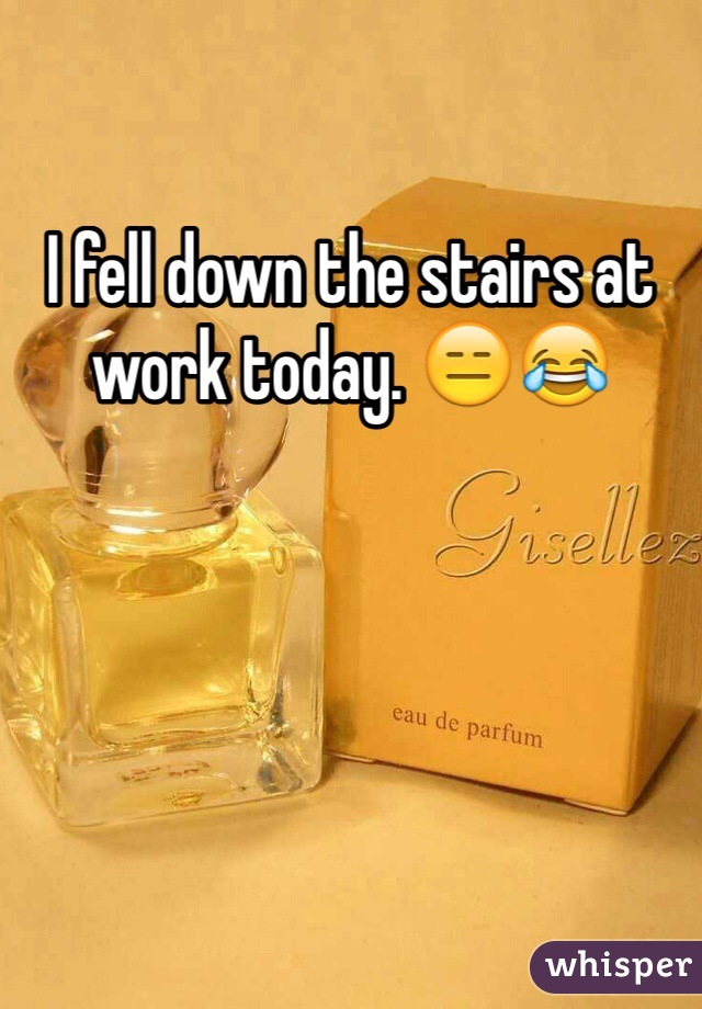 I fell down the stairs at work today. 😑😂